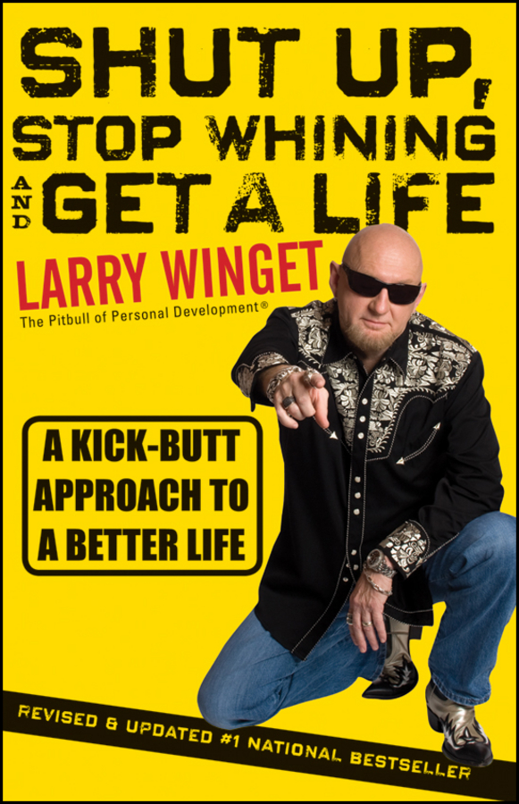 Larry Winget Shut Up, Stop Whining, and Get a Life. A Kick-Butt Approach to a Better Life sam glenn a kick in the attitude an energizing approach to recharge your team work and life