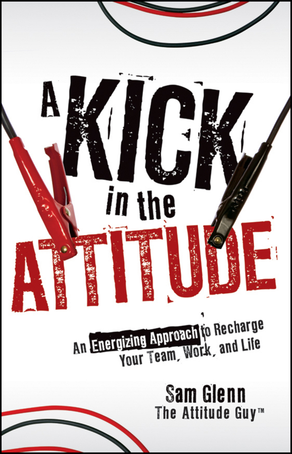 Sam Glenn A Kick in the Attitude. An Energizing Approach to Recharge your Team, Work, and Life michael burchell no excuses how you can turn any workplace into a great one