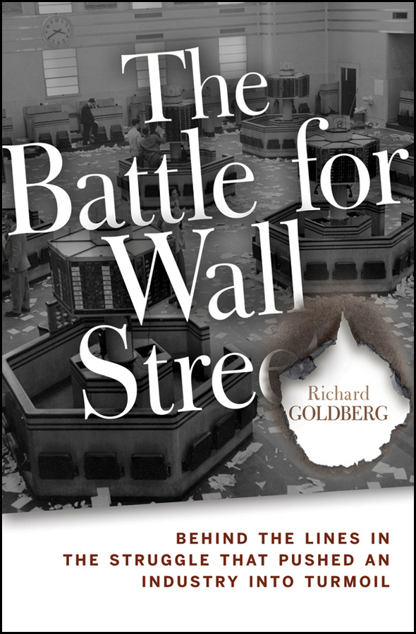 Richard Goldberg The Battle for Wall Street. Behind the Lines in the Struggle that Pushed an Industry into Turmoil