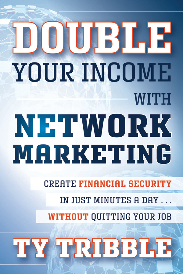 Ty Tribble Double Your Income with Network Marketing. Create Financial Security in Just Minutes a Day​without Quitting Your Job peter economy home based business for dummies