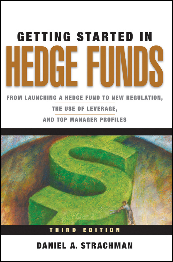 Daniel Strachman A. Getting Started in Hedge Funds. From Launching a Hedge Fund to New Regulation, the Use of Leverage, and Top Manager Profiles ted seides so you want to start a hedge fund lessons for managers and allocators