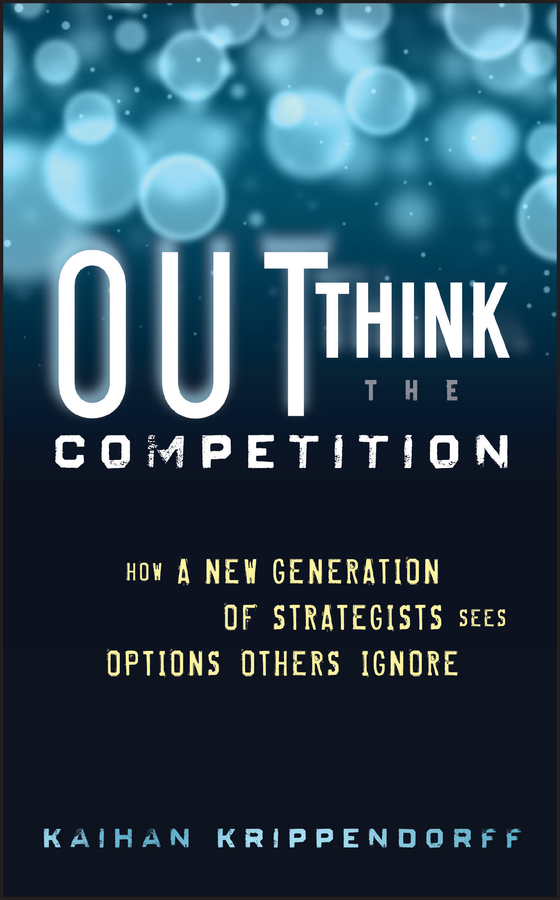 Kaihan Krippendorff Outthink the Competition. How a New Generation of Strategists Sees Options Others Ignore competition