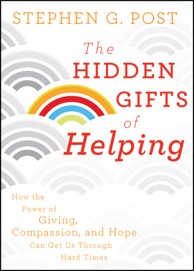 Stephen Post G. The Hidden Gifts of Helping. How the Power of Giving, Compassion, and Hope Can Get Us Through Hard Times stephen post g the hidden gifts of helping how the power of giving compassion and hope can get us through hard times