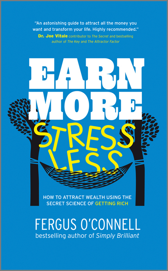Fergus O'Connell Earn More, Stress Less. How to attract wealth using the secret science of getting rich Your Practical Guide to Living the Law of Attraction laura rowley money and happiness a guide to living the good life