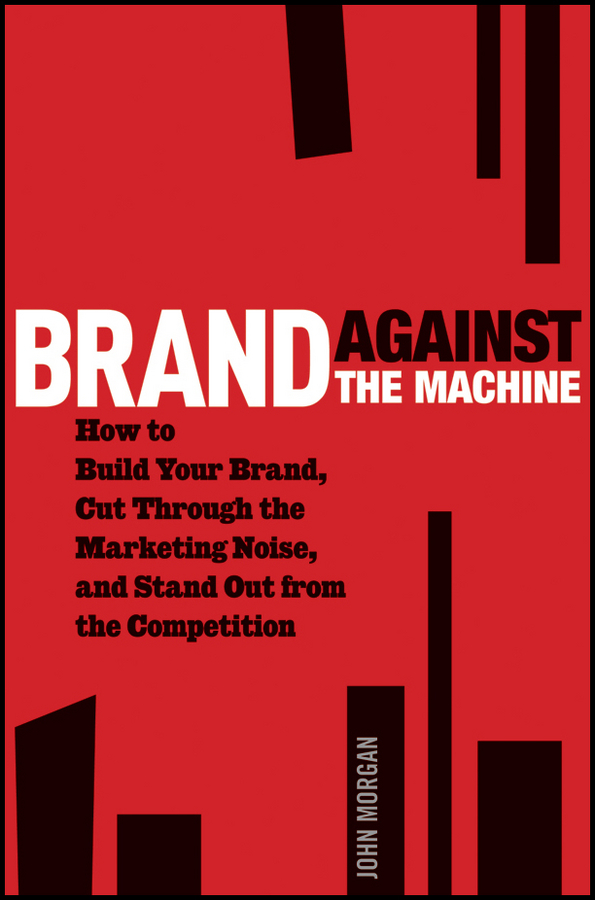 John Morgan Michael Brand Against the Machine. How to Build Your Brand, Cut Through the Marketing Noise, and Stand Out from the Competition csr and corporate branding