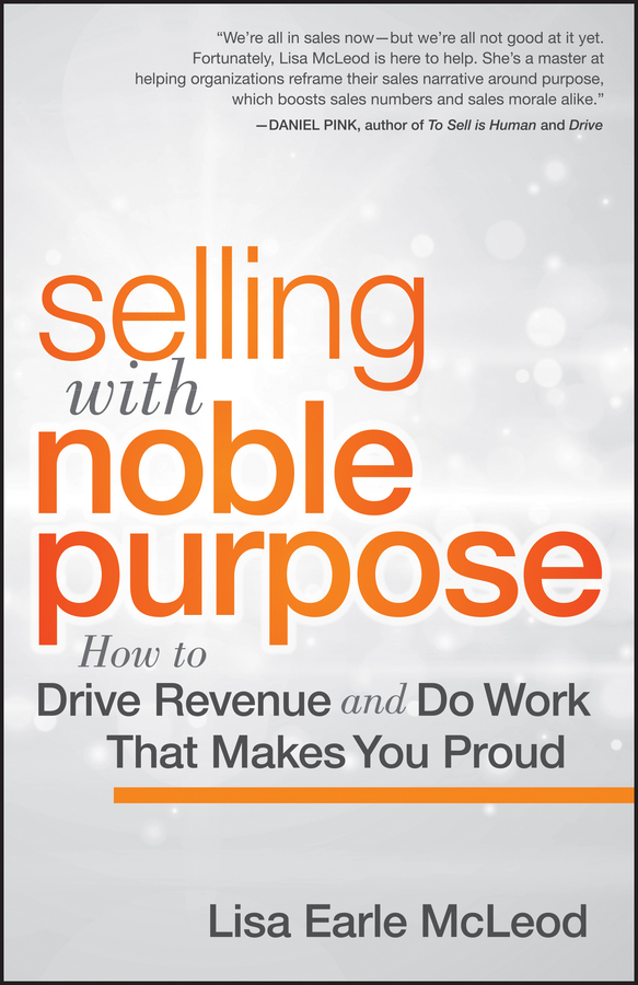 Lisa McLeod Earle Selling with Noble Purpose, Enhanced Edition. How to Drive Revenue and Do Work That Makes You Proud robert wollan selling through someone else how to use agile sales networks and partners to sell more