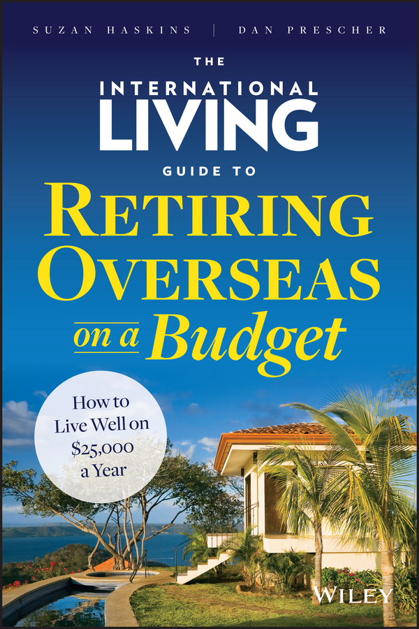 Suzan Haskins The International Living Guide to Retiring Overseas on a Budget. How to Live Well on $25,000 a Year laura rowley money and happiness a guide to living the good life