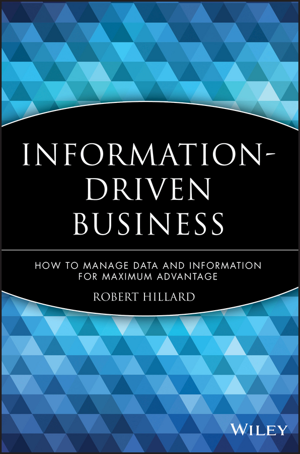 Robert Hillard Information-Driven Business. How to Manage Data and Information for Maximum Advantage managing information in organizations