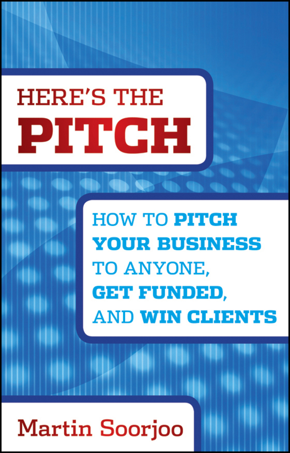 Martin Soorjoo Here's the Pitch. How to Pitch Your Business to Anyone, Get Funded, and Win Clients