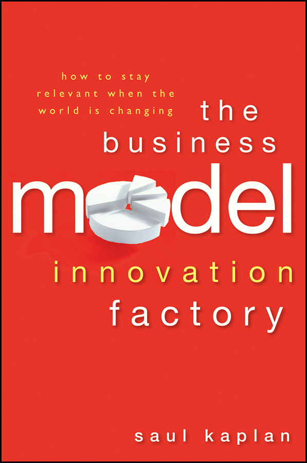 Saul Kaplan The Business Model Innovation Factory. How to Stay Relevant When The World is Changing dee mccrorey innovation in a reinvented world 10 essential elements to succeed in the new world of business