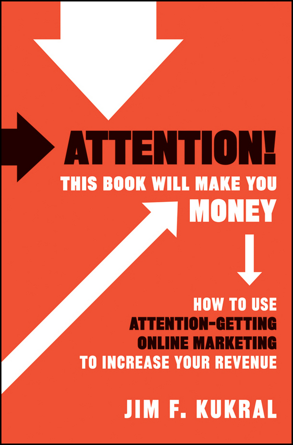 Jim Kukral F. Attention! This Book Will Make You Money. How to Use Attention-Getting Online Marketing to Increase Your Revenue ann thomas pay attention how to listen respond and profit from customer feedback