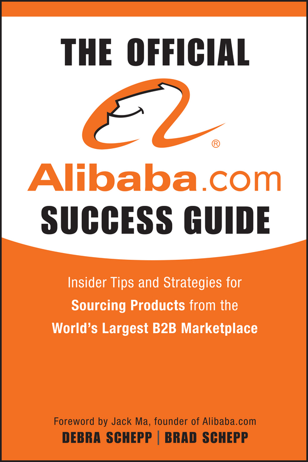 Brad Schepp The Official Alibaba.com Success Guide. Insider Tips and Strategies for Sourcing Products from the World's Largest B2B Marketplace
