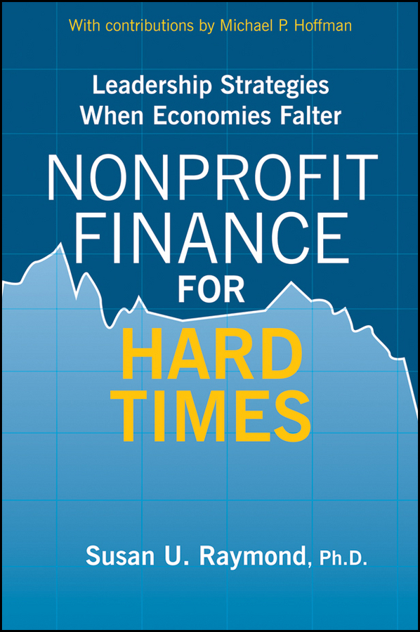 Susan Raymond U. Nonprofit Finance for Hard Times. Leadership Strategies When Economies Falter