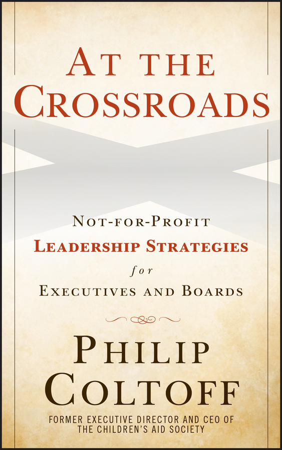 Philip Coltoff At the Crossroads. Not-for-Profit Leadership Strategies for Executives and Boards boardsource the nonprofit board answer book a practical guide for board members and chief executives