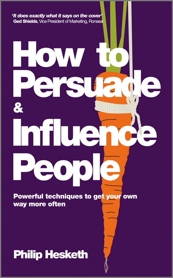 Philip Hesketh How to Persuade and Influence People, Completely revised and updated edition of Life's a Game So Fix the Odds. Powerful Techniques to Get Your Own Way More Often christoph lueneburger a culture of purpose how to choose the right people and make the right people choose you