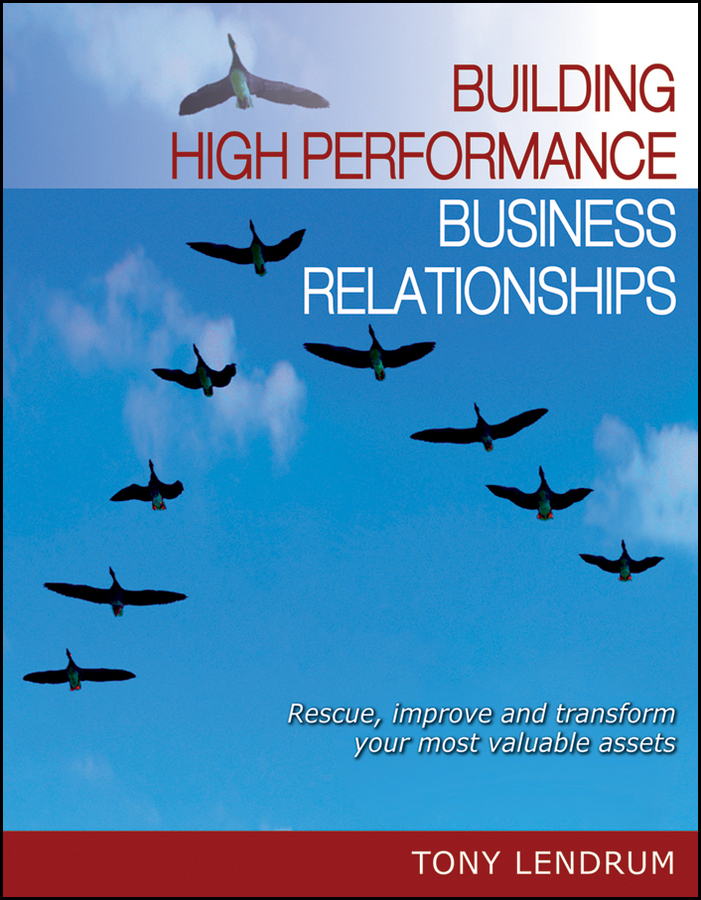 Tony Lendrum Building High Performance Business Relationships. Rescue, Improve, and Transform Your Most Valuable Assets vince boberski community banking strategies steady growth safe portfolio management and lasting client relationships isbn 9780470879207