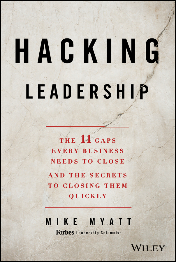 Mike Myatt Hacking Leadership. The 11 Gaps Every Business Needs to Close and the Secrets to Closing Them Quickly leaders