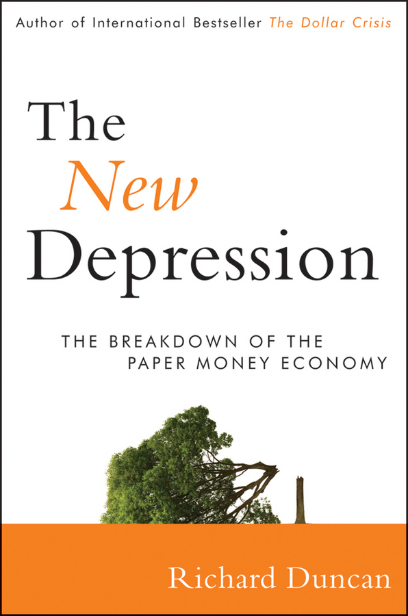 Richard Duncan The New Depression. The Breakdown of the Paper Money Economy