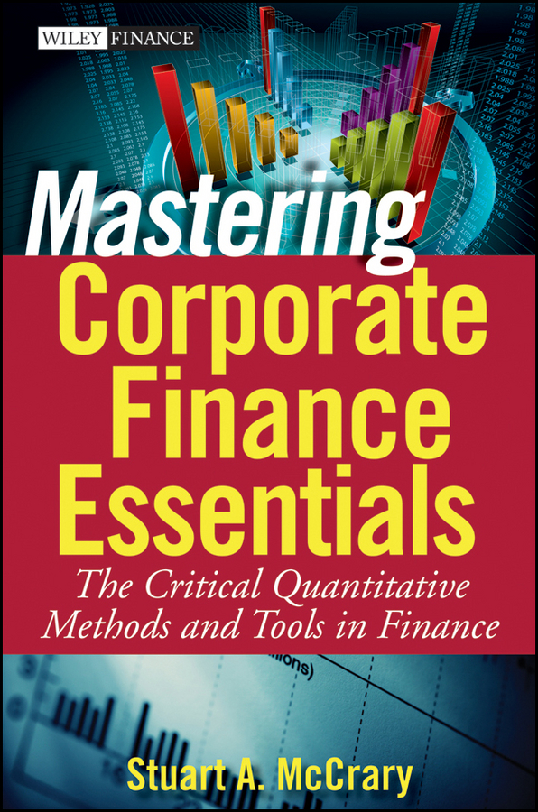 Stuart McCrary A. Mastering Corporate Finance Essentials. The Critical Quantitative Methods and Tools in Finance rufus stickney tucker a syllabus in public finance