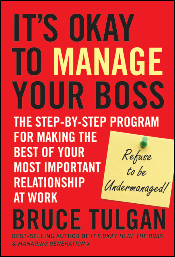 Bruce Tulgan It's Okay to Manage Your Boss. The Step-by-Step Program for Making the Best of Your Most Important Relationship at Work stephen lambert undercover boss inside the tv phenomenon that is changing bosses and employees everywhere
