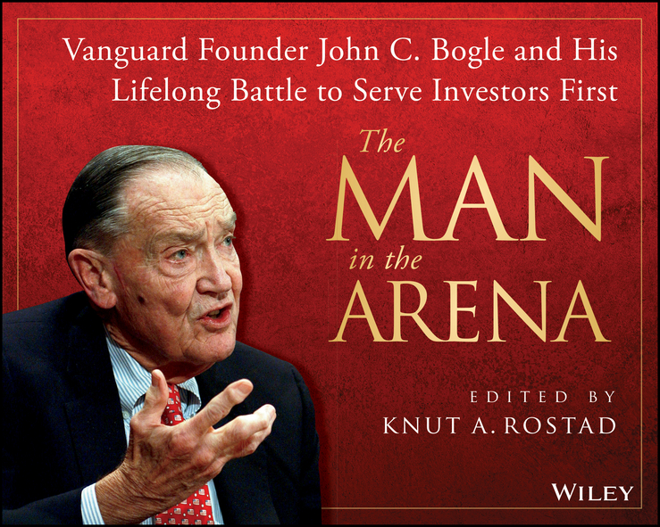 Knut Rostad A. The Man in the Arena. Vanguard Founder John C. Bogle and His Lifelong Battle to Serve Investors First john bogle c bogle on mutual funds new perspectives for the intelligent investor