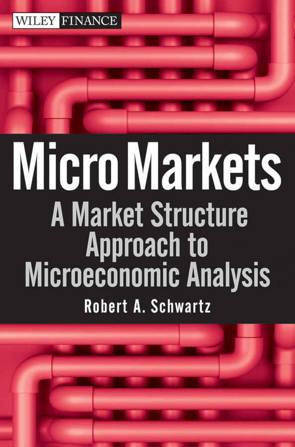 Robert Schwartz A. Micro Markets. A Market Structure Approach to Microeconomic Analysis mccormack brendan person centred nursing theory and practice