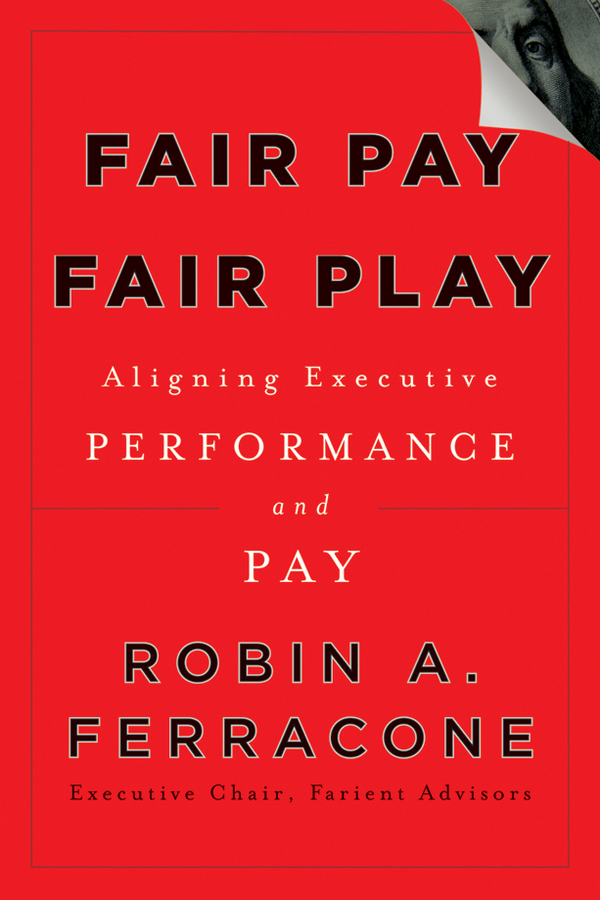 Robin Ferracone A. Fair Pay, Fair Play. Aligning Executive Performance and Pay