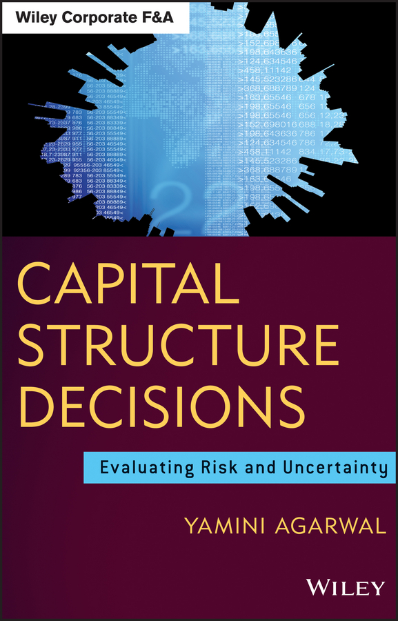 Yamini Agarwal Capital Structure Decisions. Evaluating Risk and Uncertainty gerald s martin capital structure and corporate financing decisions theory evidence and practice