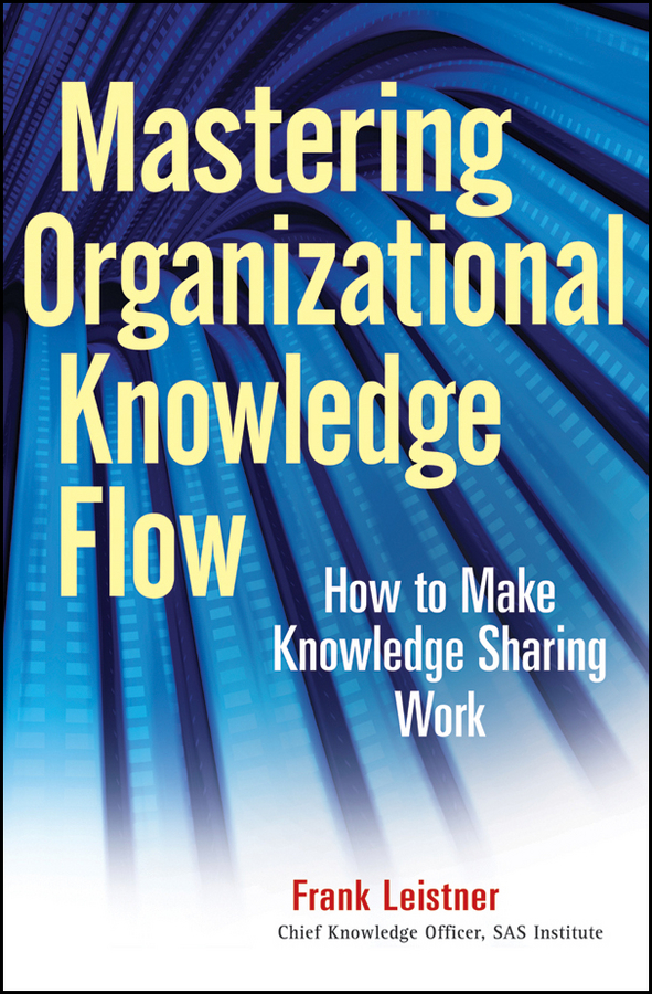 Frank Leistner Mastering Organizational Knowledge Flow. How to Make Knowledge Sharing Work cultural factors and knowledge sharing in smes