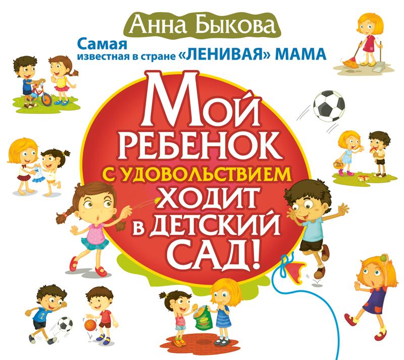 Анна Быкова Мой ребенок с удовольствием ходит в детский сад! издательство аст мой ребенок с удовольствием ходит в детский сад а быкова