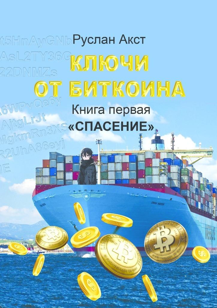 Руслан Акст Ключи отБиткоина. Книга первая. Спасение