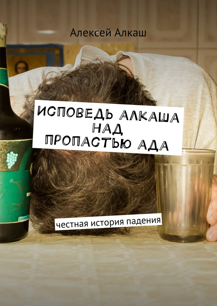 Алексей Алкаш Исповедь алкаша над пропастью ада. Честная история падения
