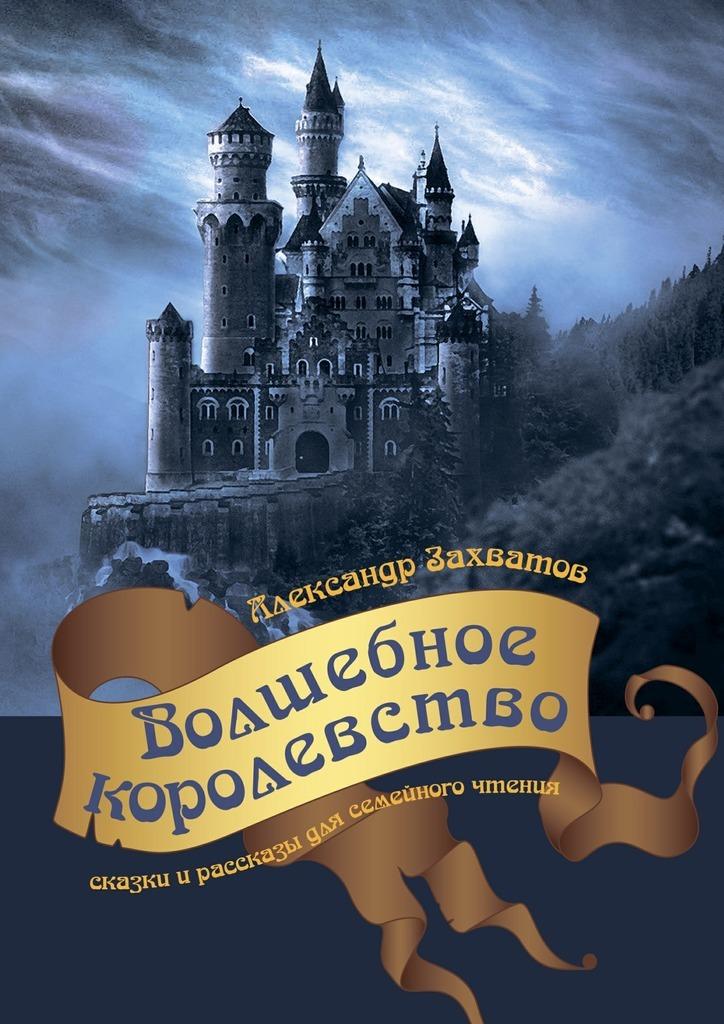 Александр Захватов Волшебное королевство. Сказки ирассказы длясемейногочтения