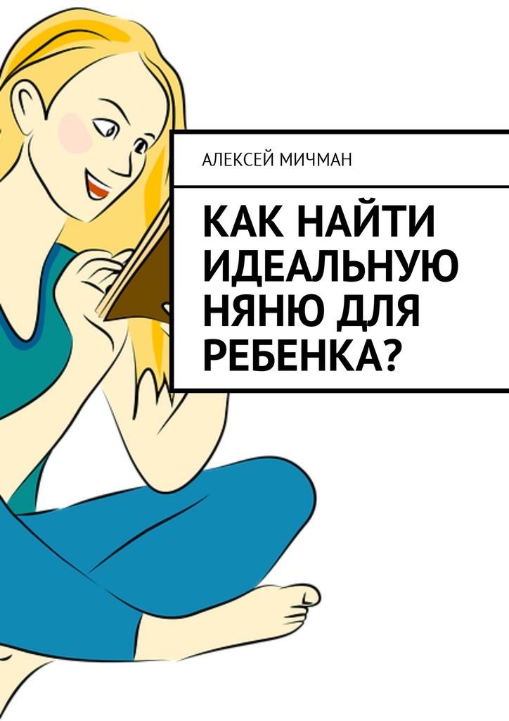 Алексей Мичман Как найти идеальную няню для ребенка? алексей мичман сила визуализации как получать то чего желаешь
