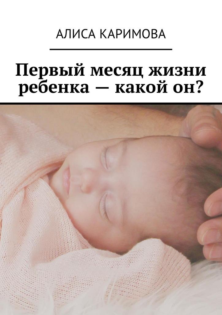 Алиса Каримова Первый месяц жизни ребенка – какой он? алиса каримова нарушение ритма сердца причины возникновения