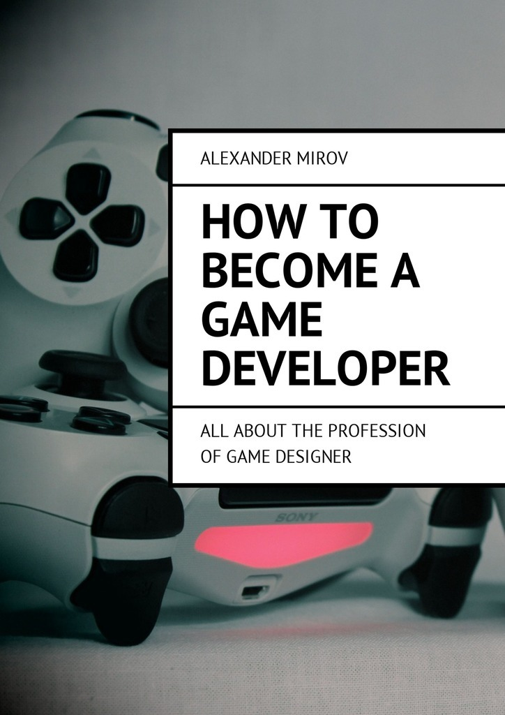 Alexander Mirov How to become a game developer. All about the profession of game designer sega 16 bit mini retro video game console with built in 167 classic games