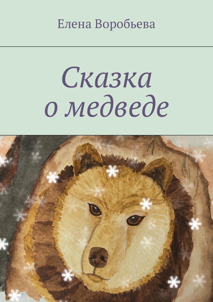 Елена Воробьева Сказка о медведе елена владимировна додонова сказка одобройфее