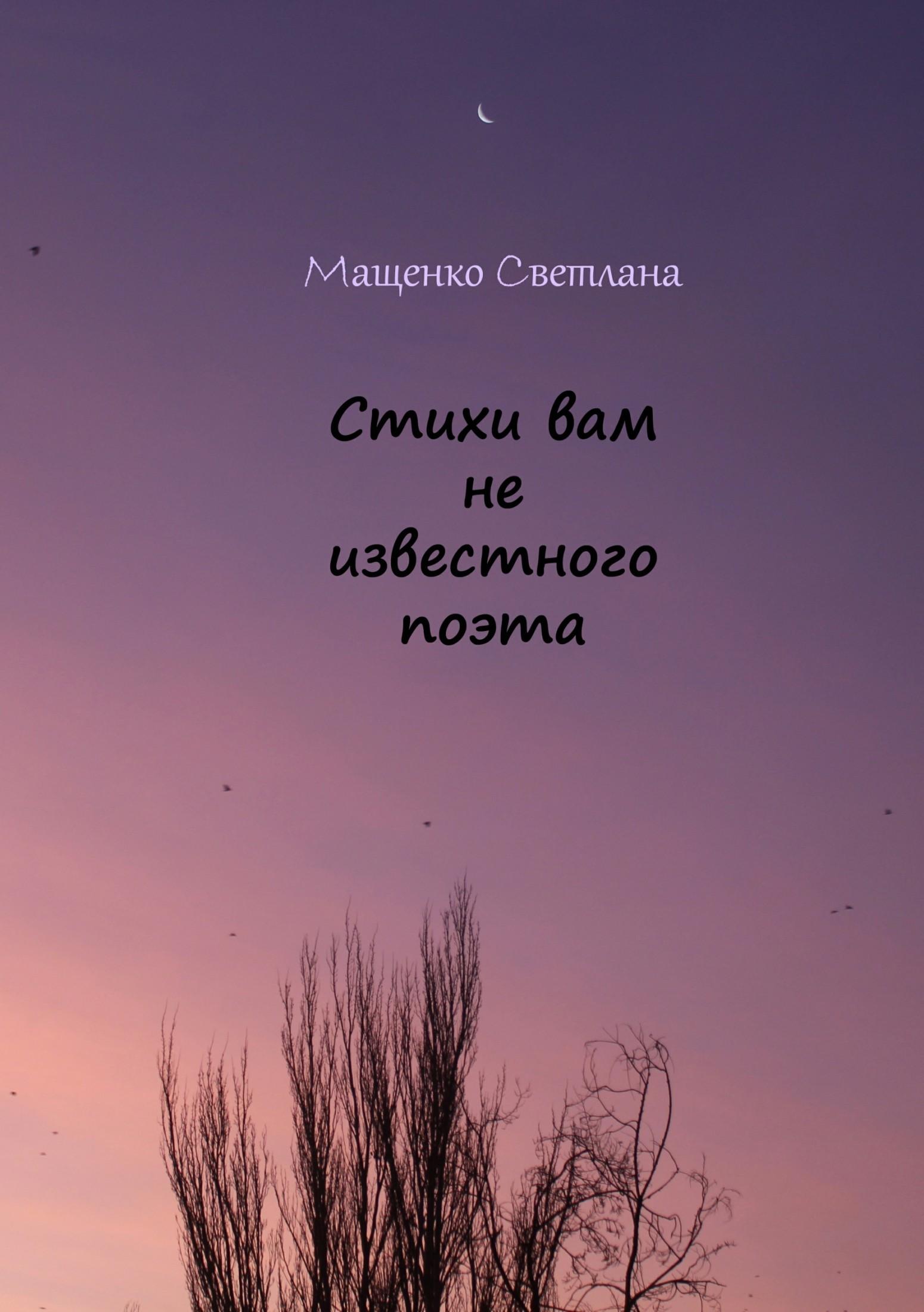 Светлана Сергеевна Мащенко Стихи вам не известного поэта светлана первая тропой опавших листьев сборник стихотворений
