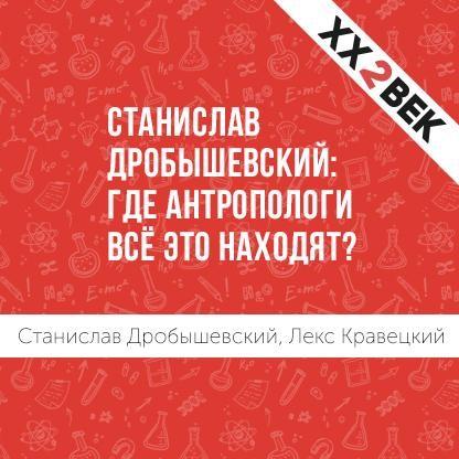 Лекс Кравецкий Станислав Дробышевский: где антропологи всё это находят?