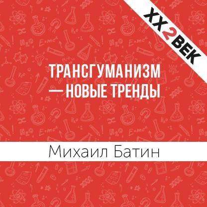 Михаил Батин Трансгуманизм – новые тренды