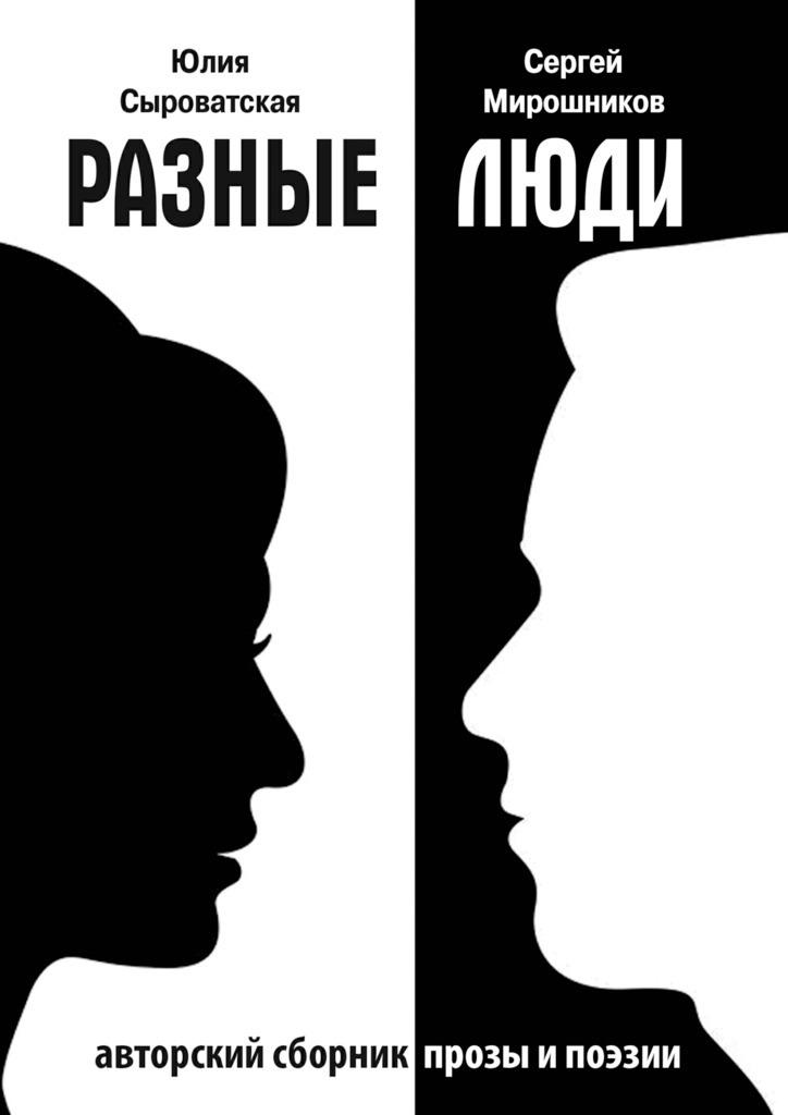 Сергей Мирошников Разные люди. Сборник прозы и стихов