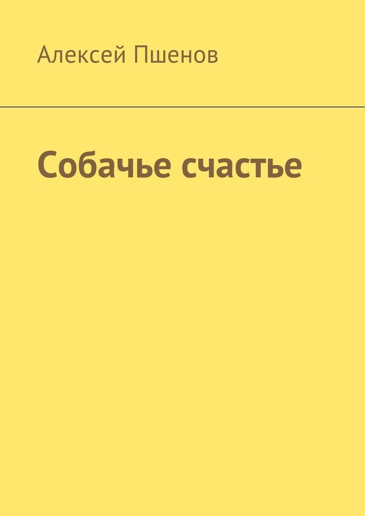 Алексей Пшенов Собачье счастье цена и фото