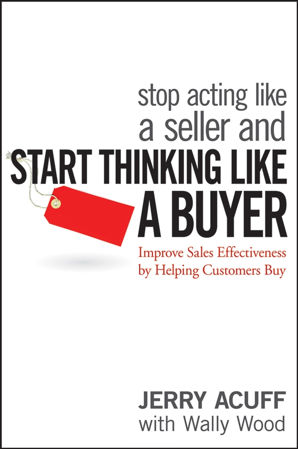 Jerry Acuff Stop Acting Like a Seller and Start Thinking Like a Buyer. Improve Sales Effectiveness by Helping Customers Buy timothy sullivan t the collaborative sale solution selling in a buyer driven world