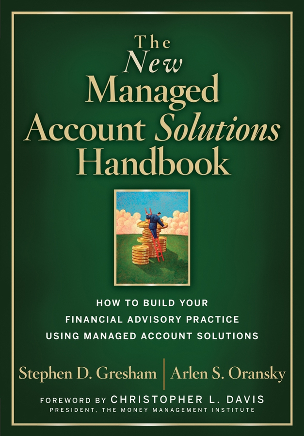 Stephen Gresham D. The New Managed Account Solutions Handbook. How to Build Your Financial Advisory Practice Using Managed Account Solutions