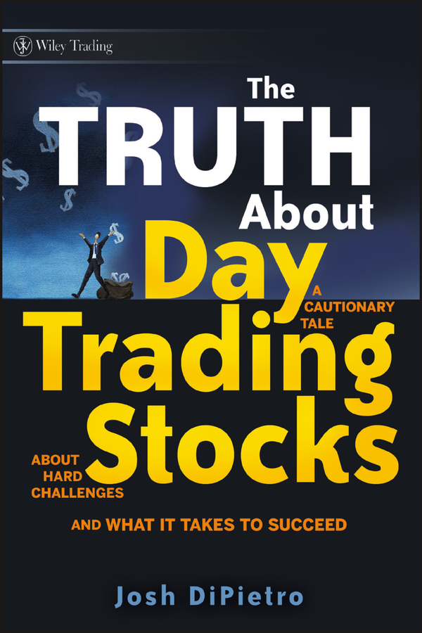 Josh DiPietro The Truth About Day Trading Stocks. A Cautionary Tale About Hard Challenges and What It Takes To Succeed the beginner s guide to day trading