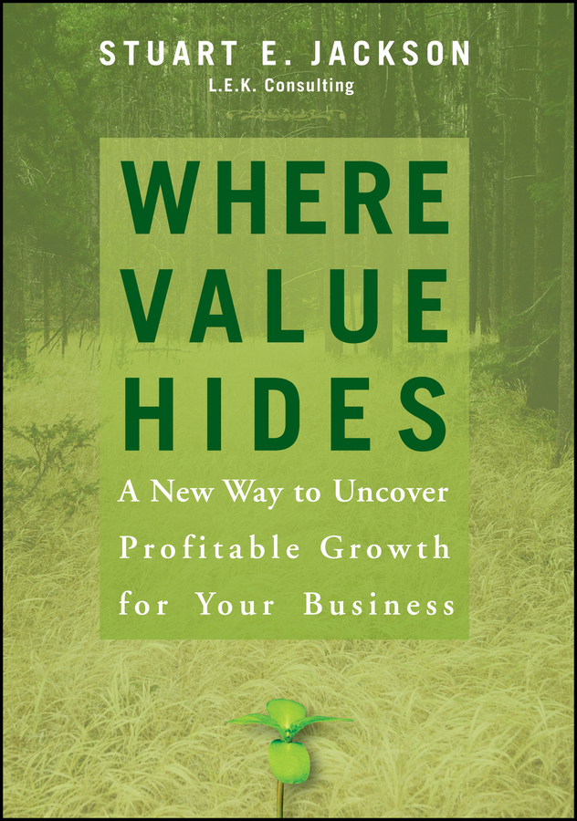 Stuart Jackson E. Where Value Hides. A New Way to Uncover Profitable Growth For Your Business yosef dlugacz d value based health care linking finance and quality