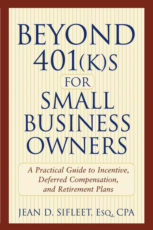 Jean Sifleet D. Beyond 401(k)s for Small Business Owners. A Practical Guide to Incentive, Deferred Compensation, and Retirement Plans barbara weltman jk lasser s small business taxes 2010 your complete guide to a better bottom line