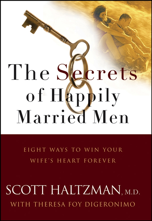 Scott Haltzman The Secrets of Happily Married Men. Eight Ways to Win Your Wife's Heart Forever