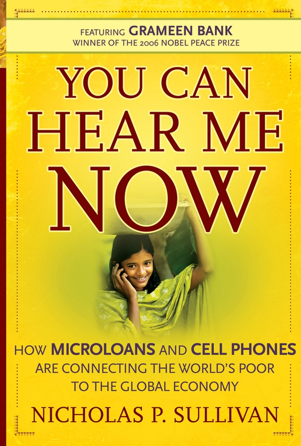 Nicholas Sullivan P. You Can Hear Me Now. How Microloans and Cell Phones are Connecting the World's Poor To the Global Economy timothy sullivan t the collaborative sale solution selling in a buyer driven world