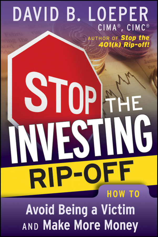 David Loeper B. Stop the Investing Rip-off. How to Avoid Being a Victim and Make More Money david loeper b stop the retirement rip off how to keep more of your money for retirement